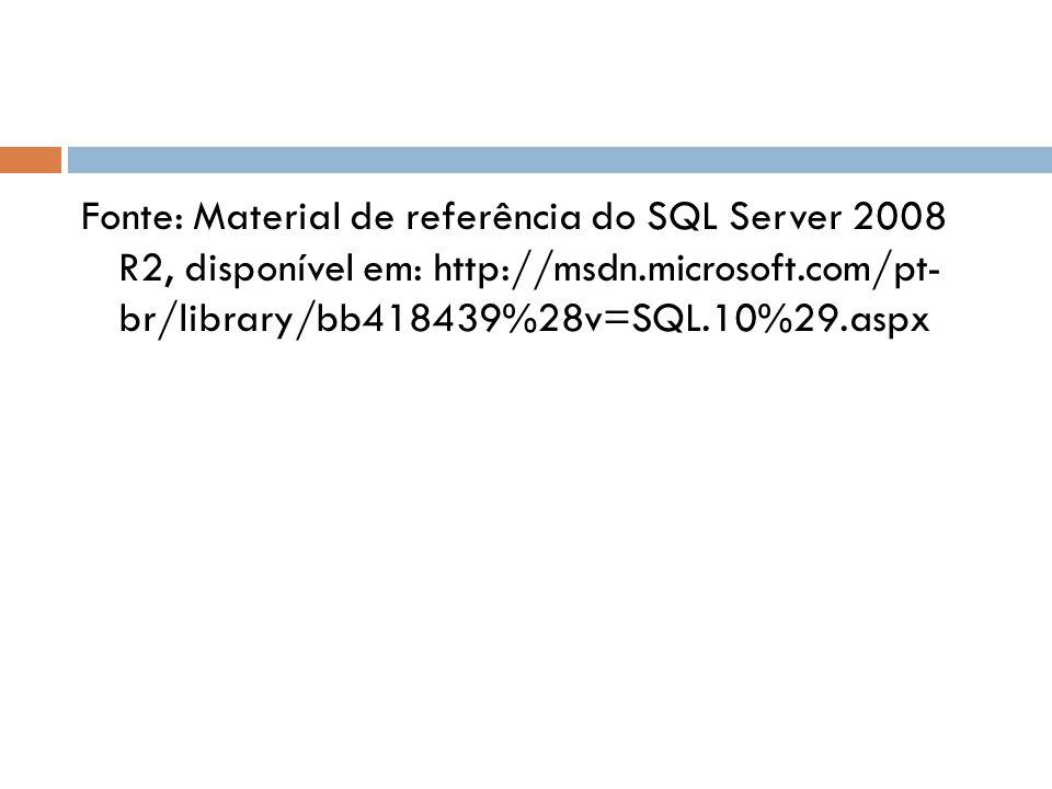Fonte: Material de referência do SQL Server 2008 R2, disponível em: http://msdn.microsoft.com/pt- br/library/bb418439%28v=SQL.10%29.aspx