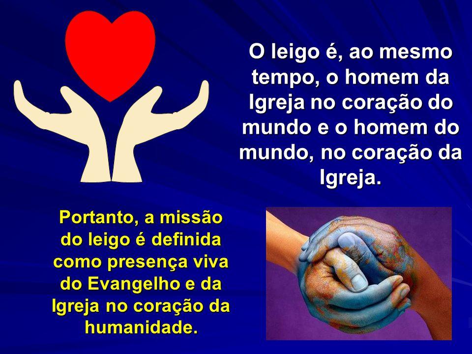 O leigo é, ao mesmo tempo, o homem da Igreja no coração do mundo e o homem do mundo, no coração da Igreja.
