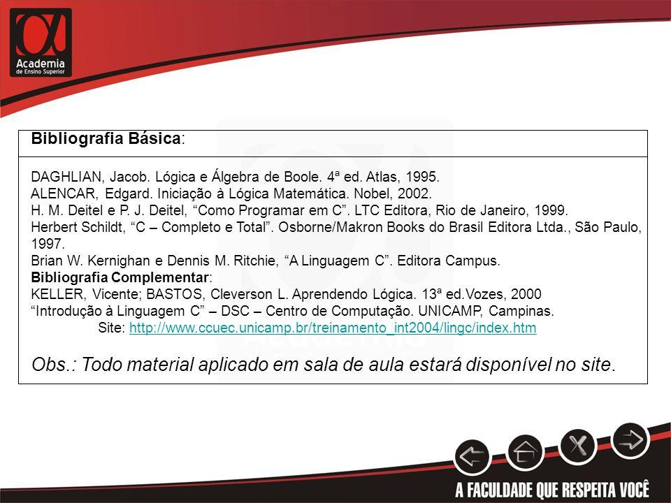 Bibliografia Básica: DAGHLIAN, Jacob. Lógica e Álgebra de Boole. 4ª ed. Atlas, 1995. ALENCAR, Edgard. Iniciação à Lógica Matemática. Nobel, 2002.