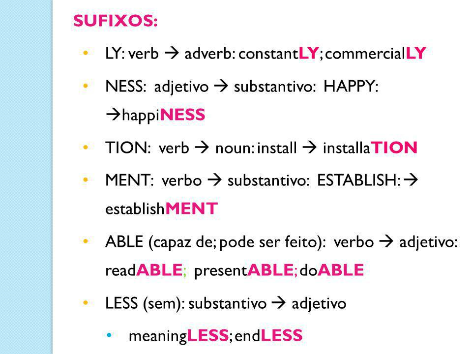 SUFIXOS: LY: verb  adverb: constantLY; commercialLY. NESS: adjetivo  substantivo: HAPPY: happiNESS.