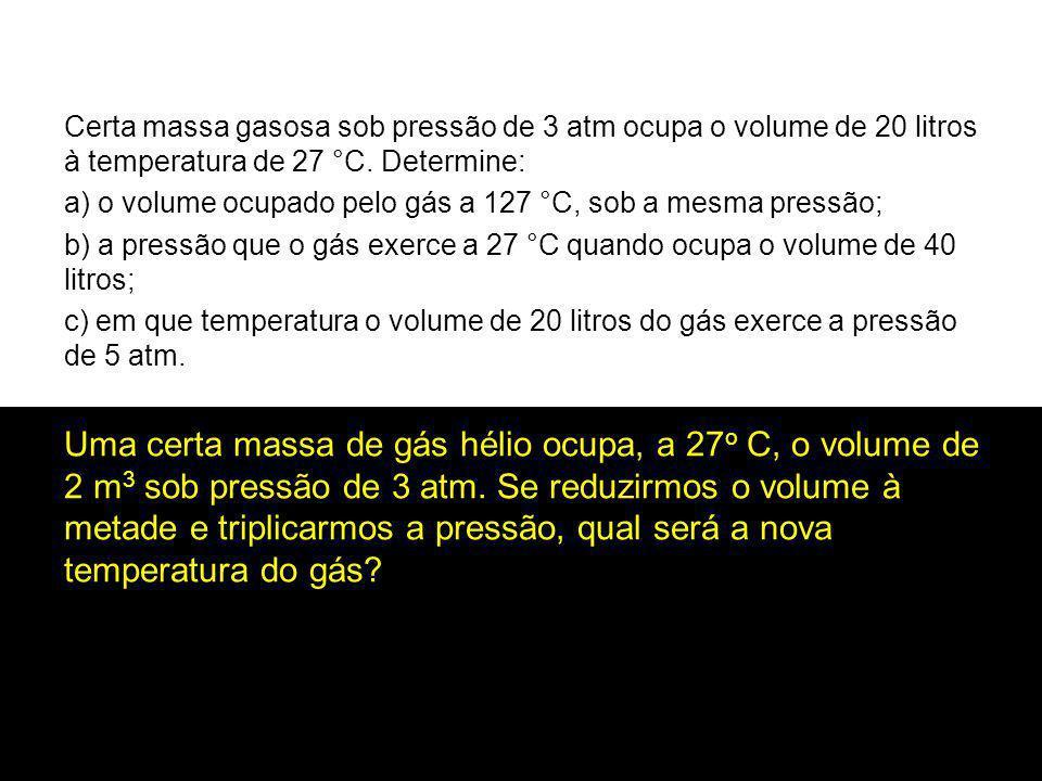 Certa massa gasosa sob pressão de 3 atm ocupa o volume de 20 litros à temperatura de 27 °C. Determine:
