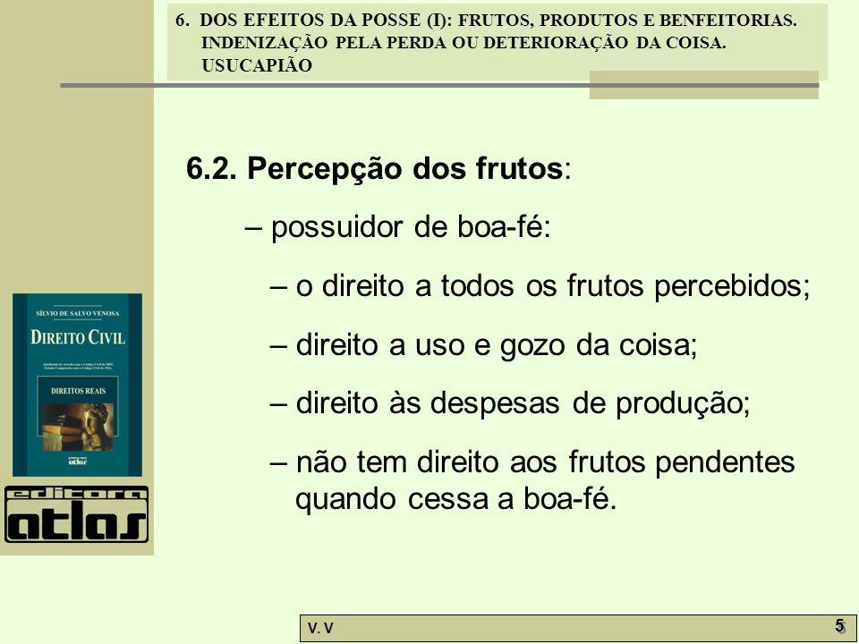 6.2. Percepção dos frutos: – possuidor de boa-fé: – o direito a todos os frutos percebidos; – direito a uso e gozo da coisa;