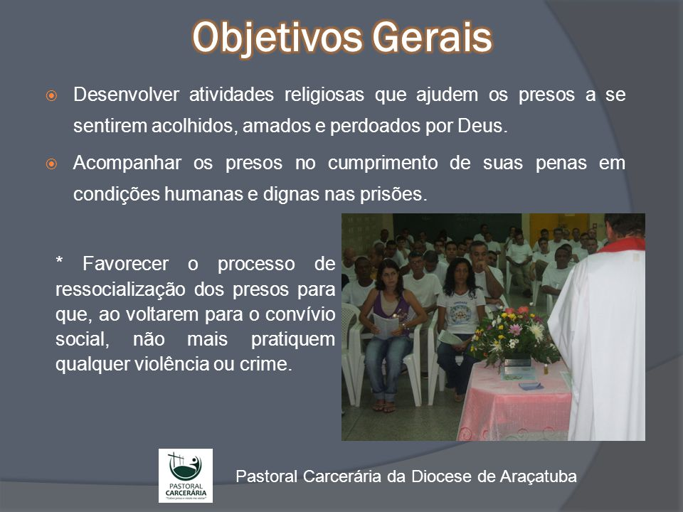 Objetivos Gerais Desenvolver atividades religiosas que ajudem os presos a se sentirem acolhidos, amados e perdoados por Deus.