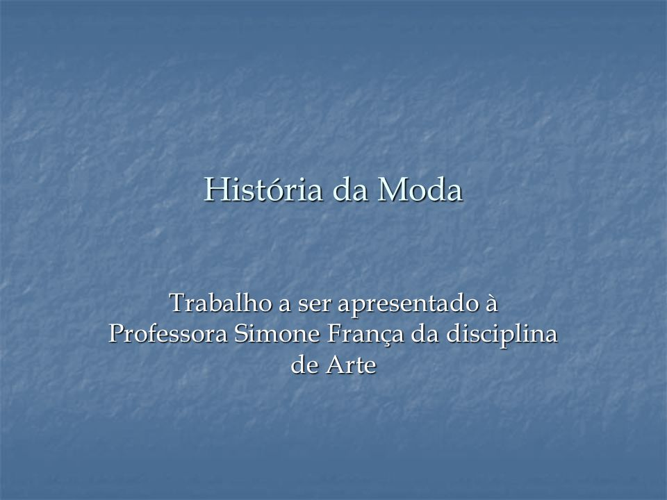 História da Moda Trabalho a ser apresentado à Professora Simone França da disciplina de Arte