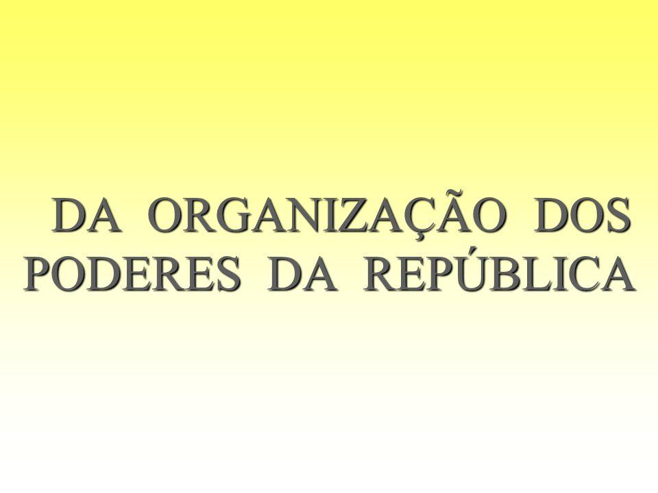 DA ORGANIZAÇÃO DOS PODERES DA REPÚBLICA