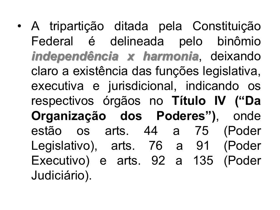 A tripartição ditada pela Constituição Federal é delineada pelo binômio independência x harmonia, deixando claro a existência das funções legislativa, executiva e jurisdicional, indicando os respectivos órgãos no Título IV ( Da Organização dos Poderes ), onde estão os arts.