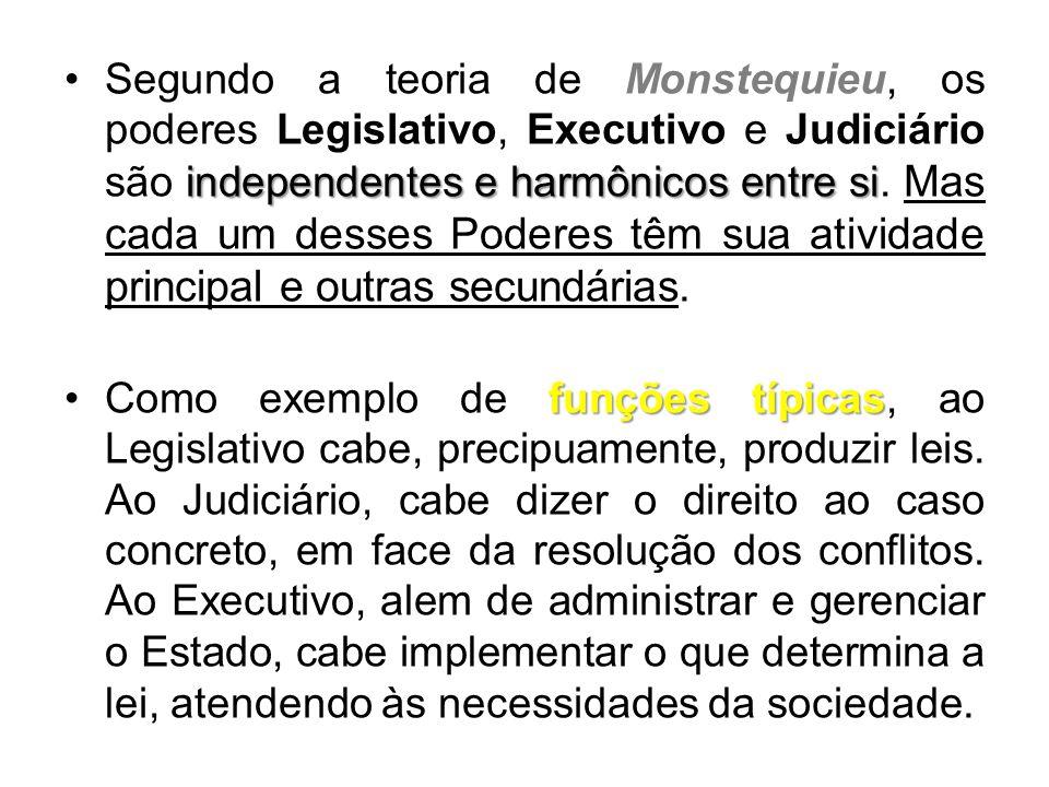 Segundo a teoria de Monstequieu, os poderes Legislativo, Executivo e Judiciário são independentes e harmônicos entre si. Mas cada um desses Poderes têm sua atividade principal e outras secundárias.