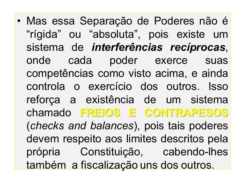 Mas essa Separação de Poderes não é rígida ou absoluta , pois existe um sistema de interferências recíprocas, onde cada poder exerce suas competências como visto acima, e ainda controla o exercício dos outros.