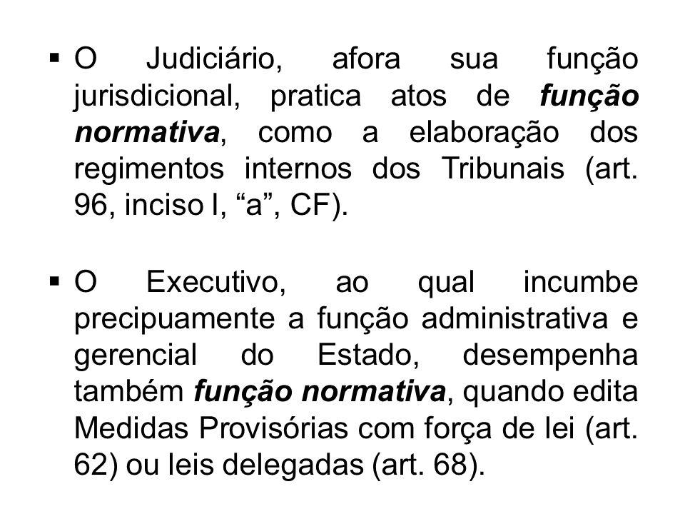 O Judiciário, afora sua função jurisdicional, pratica atos de função normativa, como a elaboração dos regimentos internos dos Tribunais (art. 96, inciso I, a , CF).