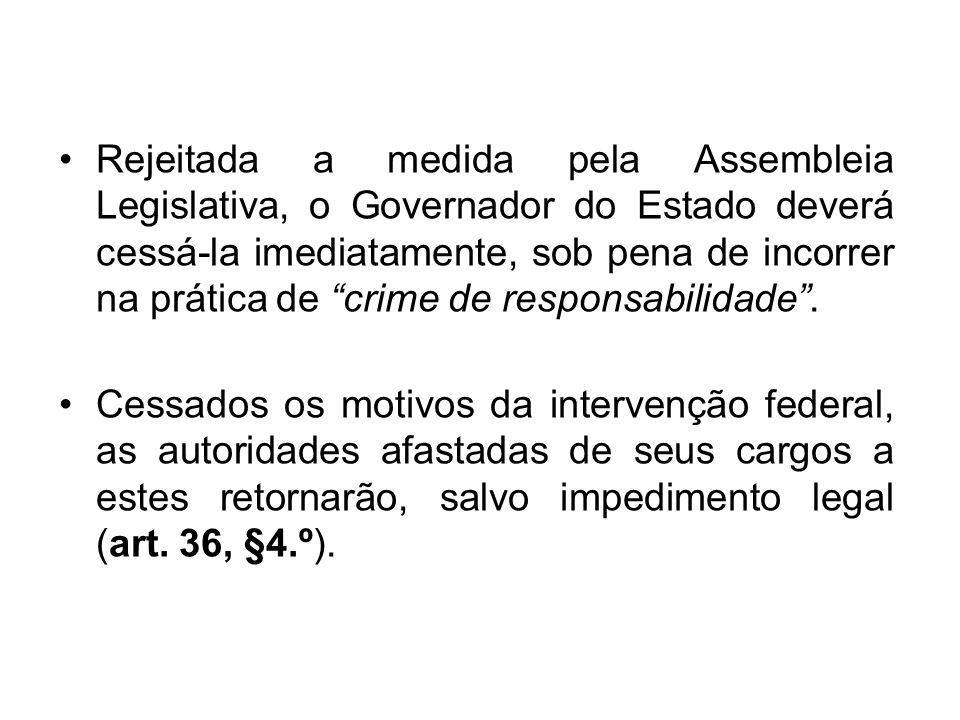Rejeitada a medida pela Assembleia Legislativa, o Governador do Estado deverá cessá-la imediatamente, sob pena de incorrer na prática de crime de responsabilidade .