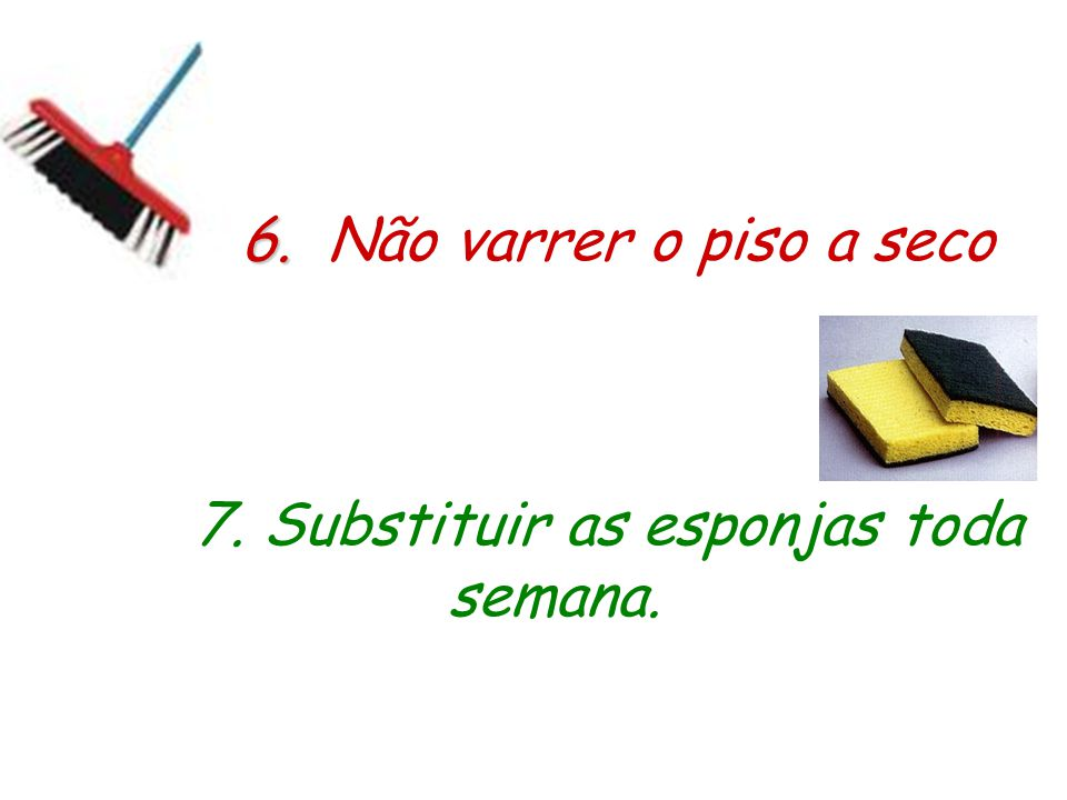 7. Substituir as esponjas toda semana.