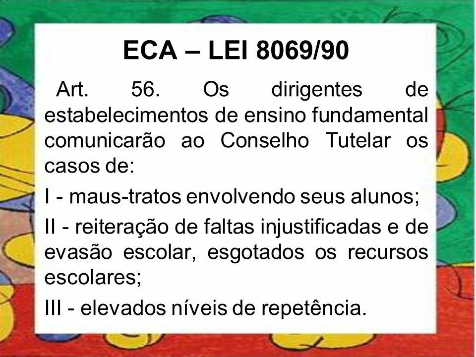 ECA – LEI 8069/90 Art. 56. Os dirigentes de estabelecimentos de ensino fundamental comunicarão ao Conselho Tutelar os casos de: