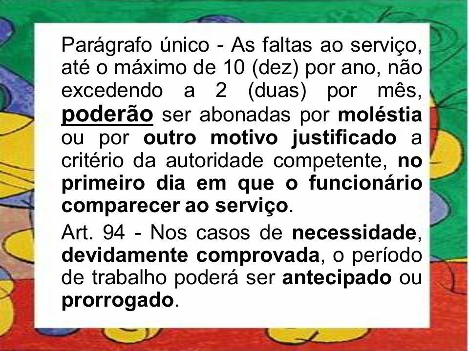 Parágrafo único - As faltas ao serviço, até o máximo de 10 (dez) por ano, não excedendo a 2 (duas) por mês, poderão ser abonadas por moléstia ou por outro motivo justificado a critério da autoridade competente, no primeiro dia em que o funcionário comparecer ao serviço.