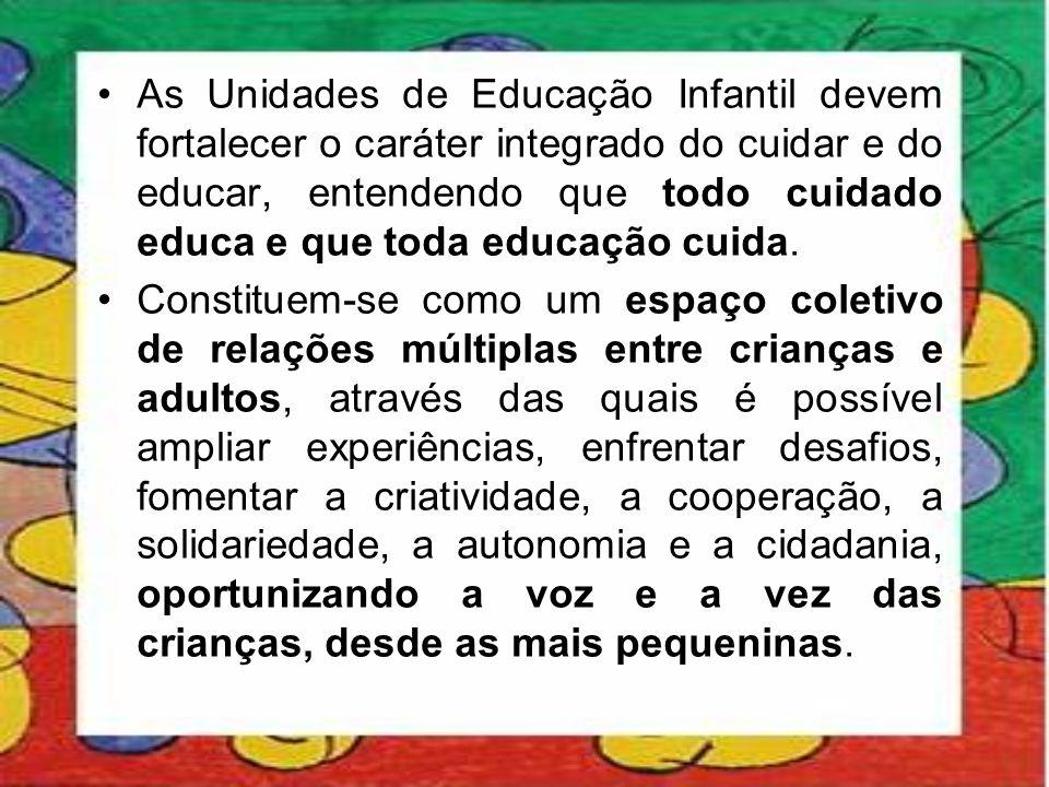 As Unidades de Educação Infantil devem fortalecer o caráter integrado do cuidar e do educar, entendendo que todo cuidado educa e que toda educação cuida.