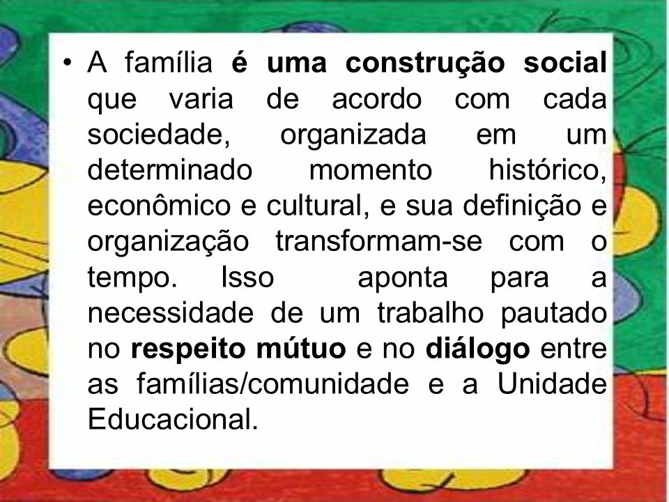A família é uma construção social que varia de acordo com cada sociedade, organizada em um determinado momento histórico, econômico e cultural, e sua definição e organização transformam-se com o tempo.