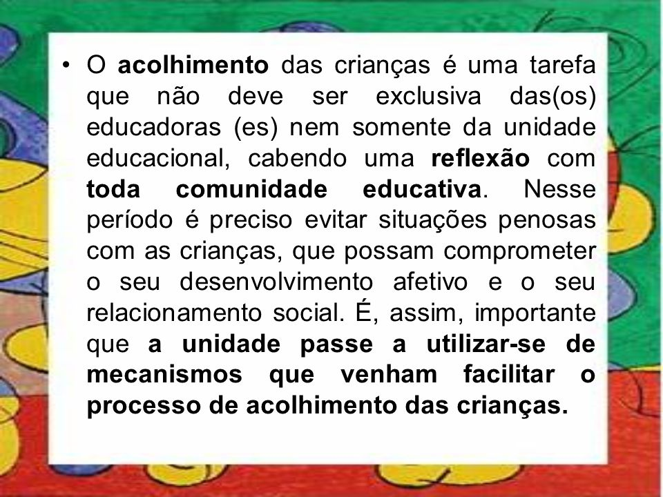 O acolhimento das crianças é uma tarefa que não deve ser exclusiva das(os) educadoras (es) nem somente da unidade educacional, cabendo uma reflexão com toda comunidade educativa.