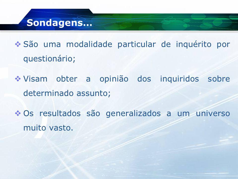 Sondagens… São uma modalidade particular de inquérito por questionário; Visam obter a opinião dos inquiridos sobre determinado assunto;