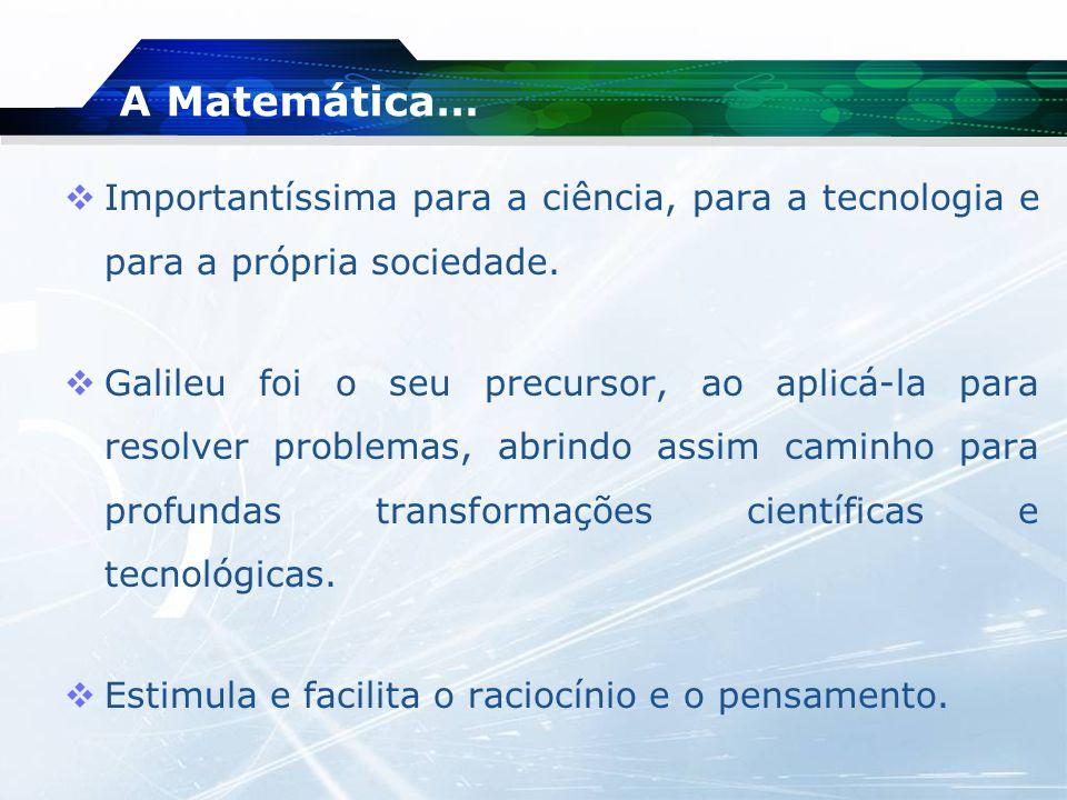 A Matemática… Importantíssima para a ciência, para a tecnologia e para a própria sociedade.
