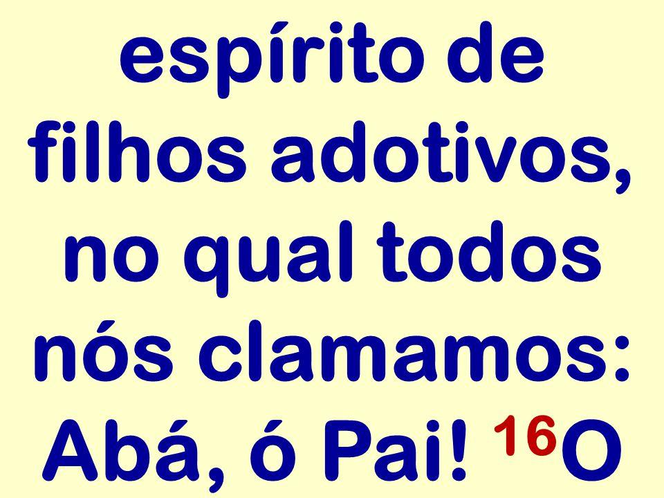 espírito de filhos adotivos, no qual todos nós clamamos: Abá, ó Pai