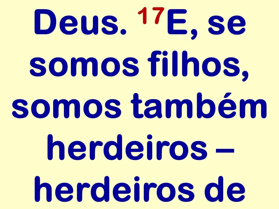 Deus. 17E, se somos filhos, somos também herdeiros – herdeiros de
