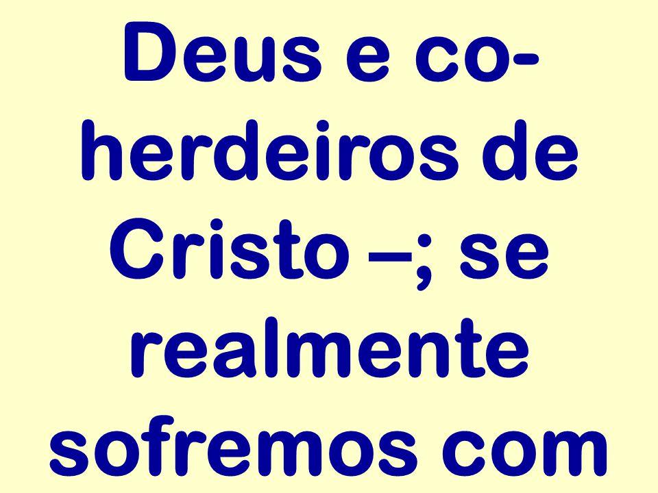 Deus e co-herdeiros de Cristo –; se realmente sofremos com