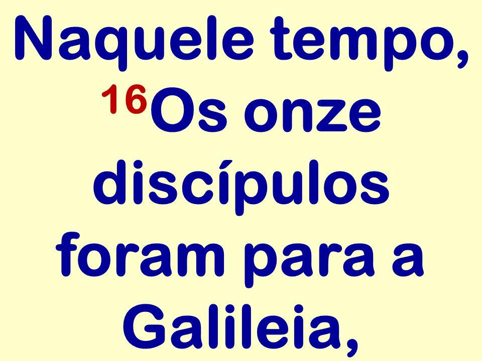 Naquele tempo, 16Os onze discípulos foram para a Galileia,