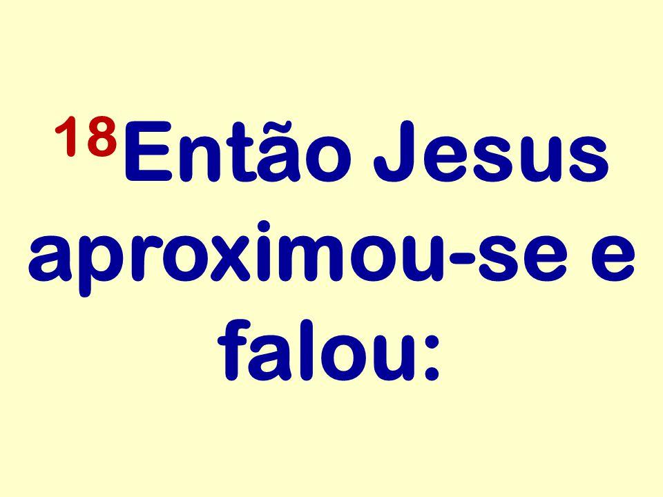 18Então Jesus aproximou-se e falou: