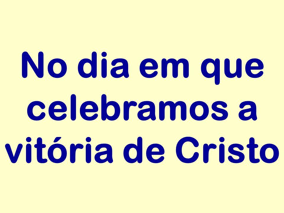 No dia em que celebramos a vitória de Cristo