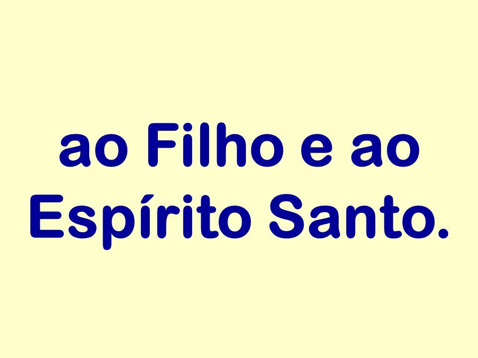 ao Filho e ao Espírito Santo.