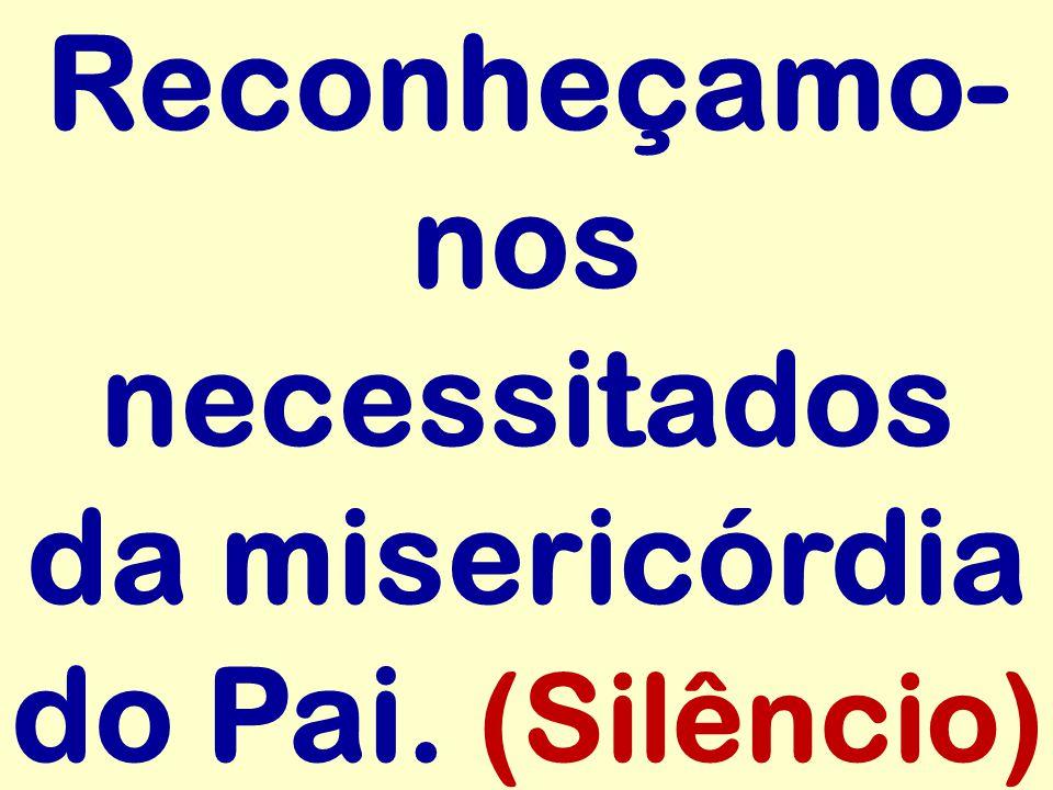 Reconheçamo-nos necessitados da misericórdia do Pai. (Silêncio)