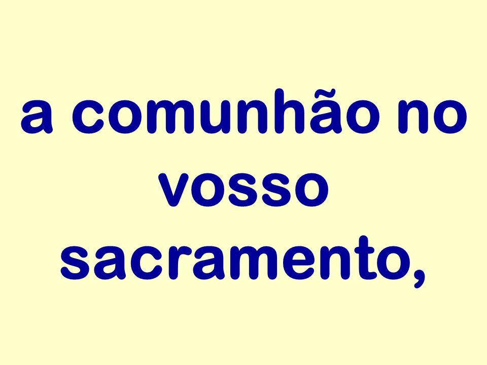 a comunhão no vosso sacramento,