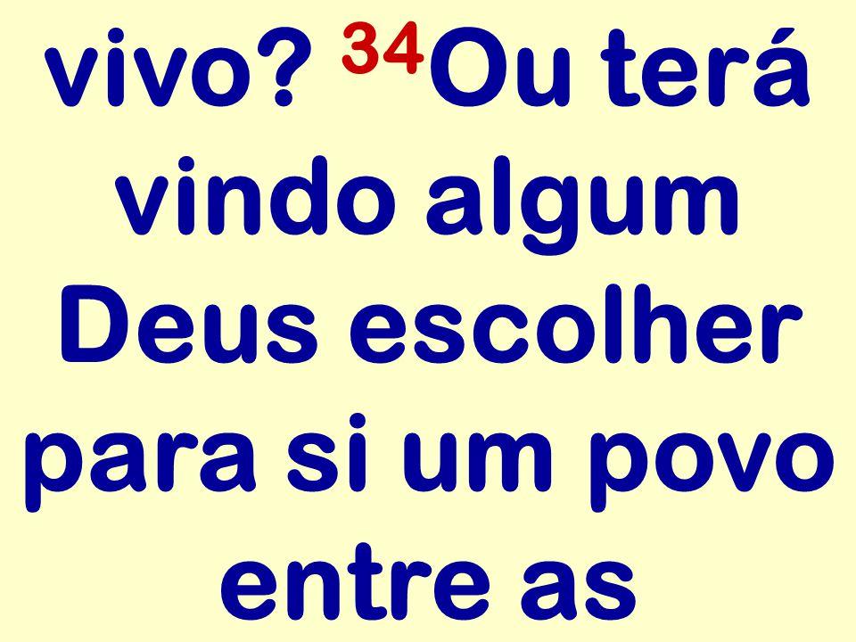 vivo 34Ou terá vindo algum Deus escolher para si um povo entre as
