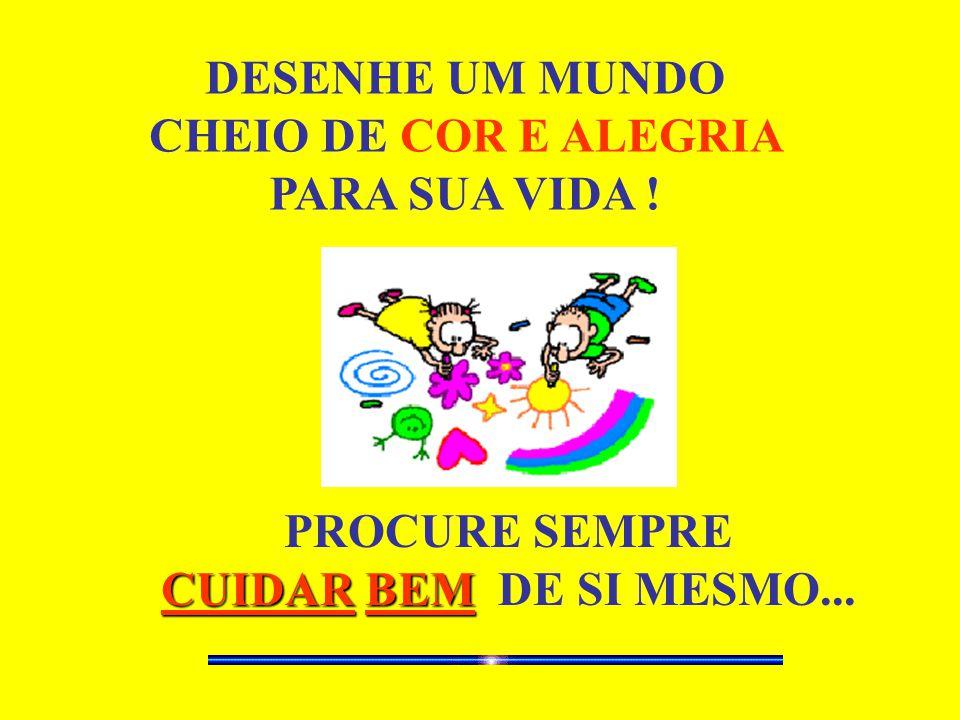 DESENHE UM MUNDO CHEIO DE COR E ALEGRIA PARA SUA VIDA ! PROCURE SEMPRE CUIDAR BEM DE SI MESMO...