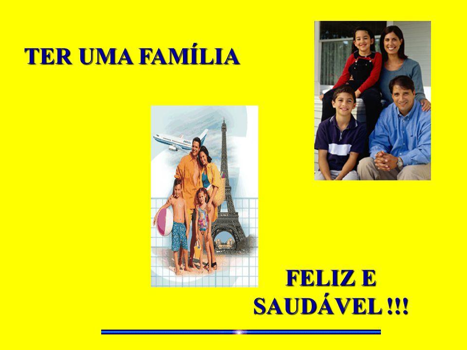 TER UMA FAMÍLIA FELIZ E SAUDÁVEL !!!