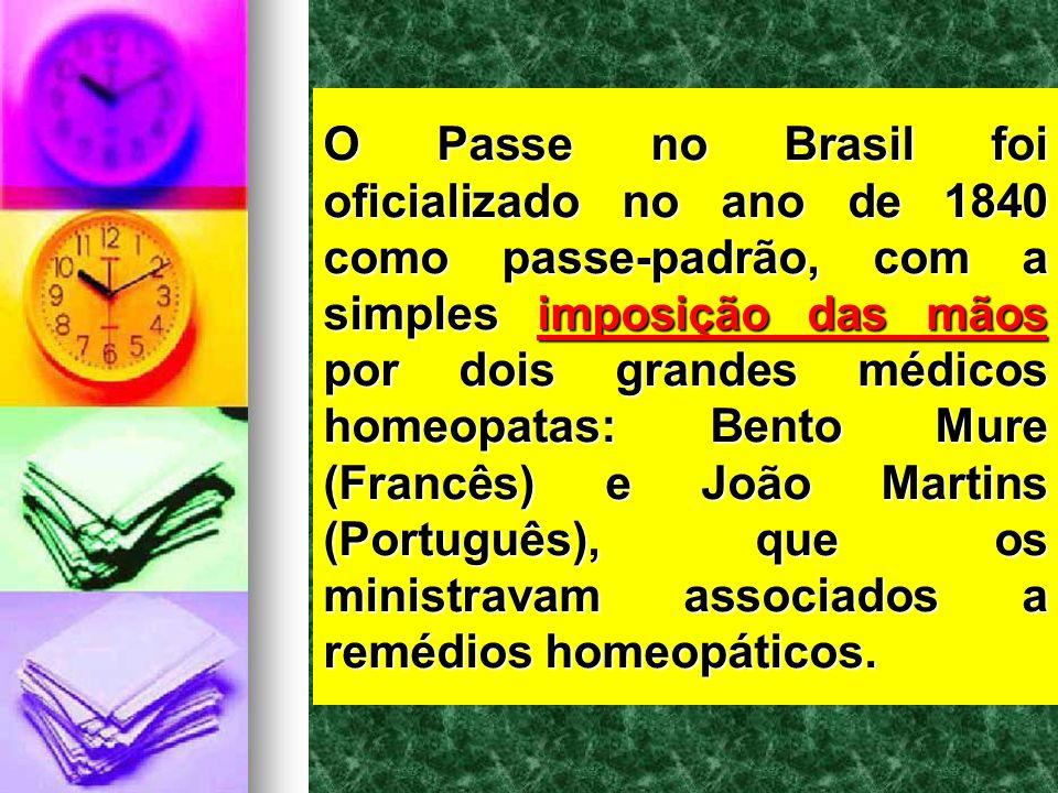 O Passe no Brasil foi oficializado no ano de 1840 como passe-padrão, com a simples imposição das mãos por dois grandes médicos homeopatas: Bento Mure (Francês) e João Martins (Português), que os ministravam associados a remédios homeopáticos.
