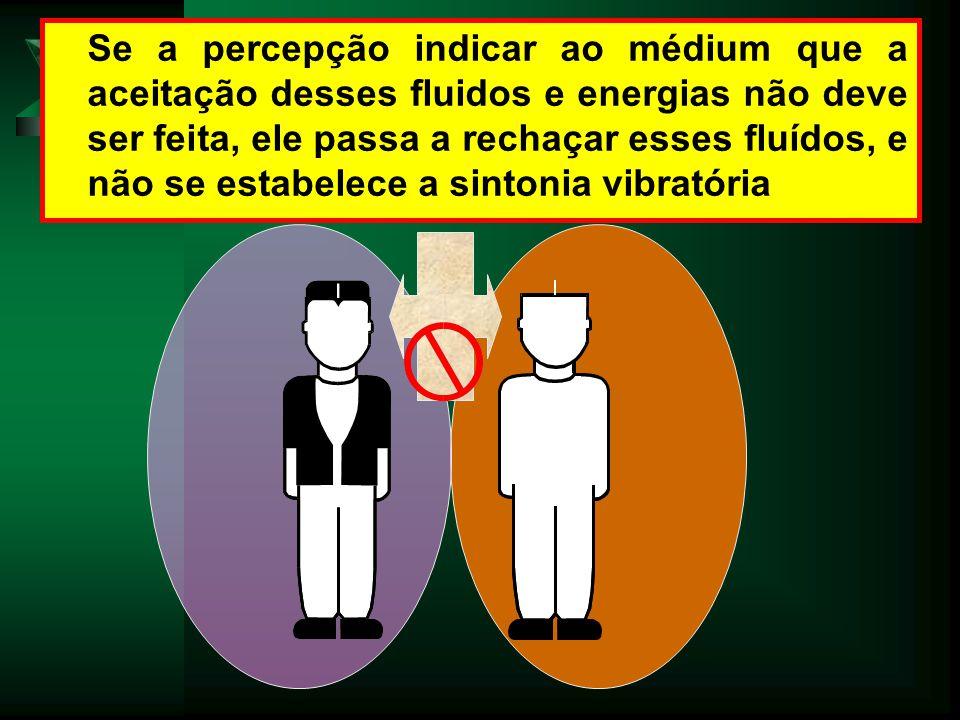 Se a percepção indicar ao médium que a aceitação desses fluidos e energias não deve ser feita, ele passa a rechaçar esses fluídos, e não se estabelece a sintonia vibratória