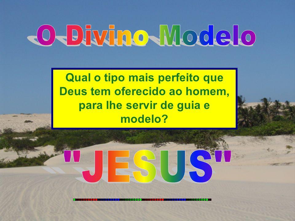 O Divino Modelo Qual o tipo mais perfeito que Deus tem oferecido ao homem, para lhe servir de guia e modelo
