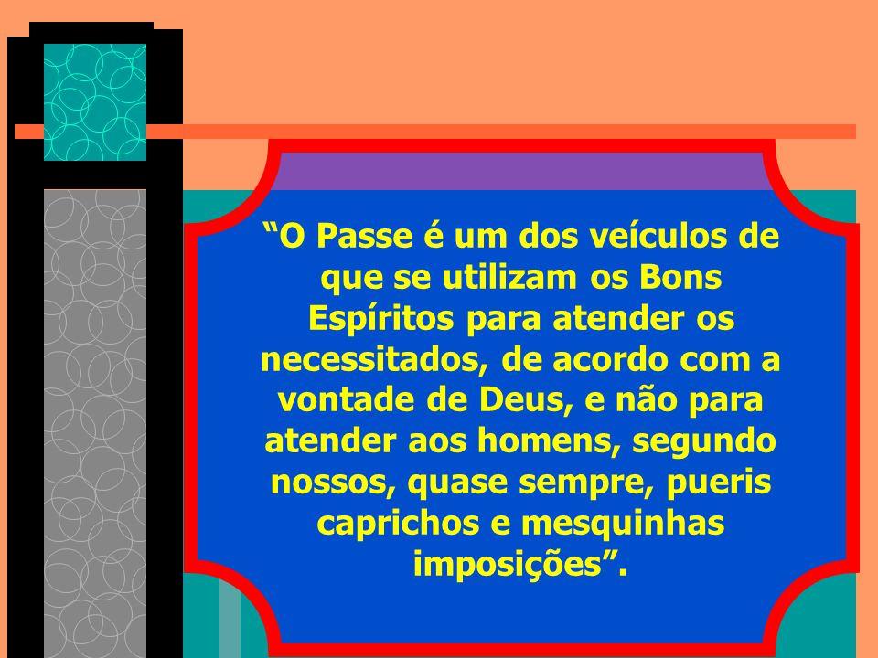 O Passe é um dos veículos de que se utilizam os Bons Espíritos para atender os necessitados, de acordo com a vontade de Deus, e não para atender aos homens, segundo nossos, quase sempre, pueris caprichos e mesquinhas imposições .