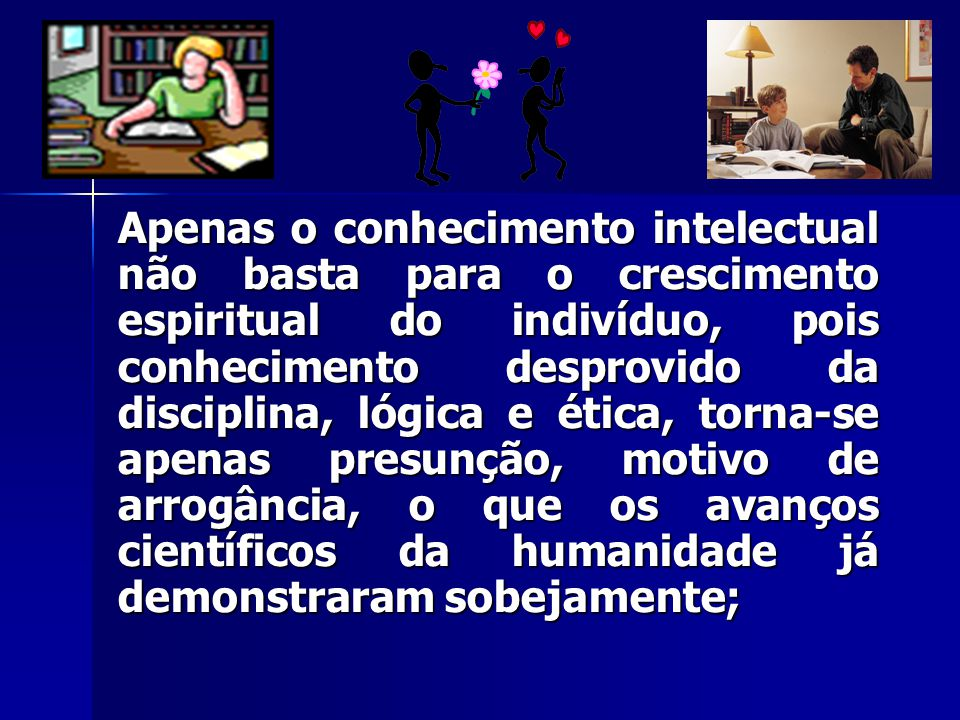 Apenas o conhecimento intelectual não basta para o crescimento espiritual do indivíduo, pois conhecimento desprovido da disciplina, lógica e ética, torna-se apenas presunção, motivo de arrogância, o que os avanços científicos da humanidade já demonstraram sobejamente;