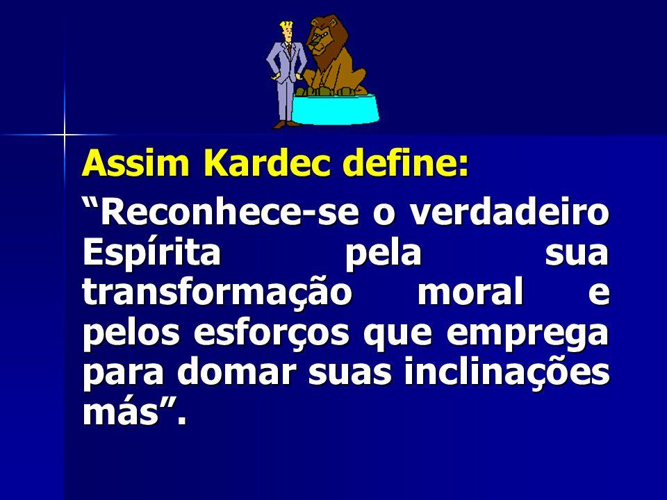 Assim Kardec define: Reconhece-se o verdadeiro Espírita pela sua transformação moral e pelos esforços que emprega para domar suas inclinações más .