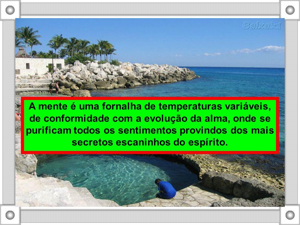 A mente é uma fornalha de temperaturas variáveis, de conformidade com a evolução da alma, onde se purificam todos os sentimentos provindos dos mais secretos escaninhos do espírito.