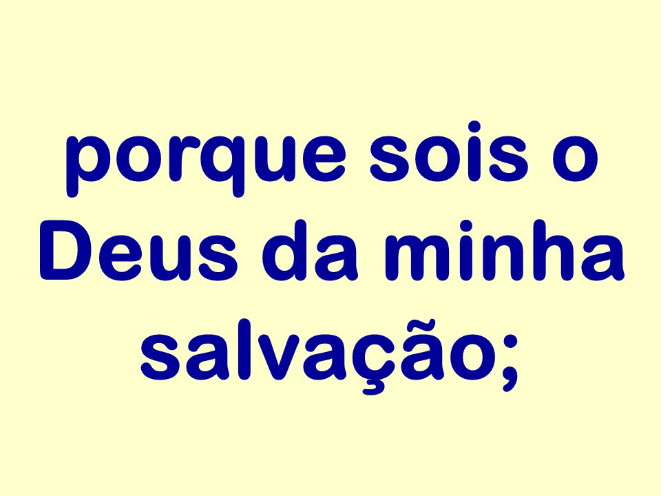porque sois o Deus da minha salvação;