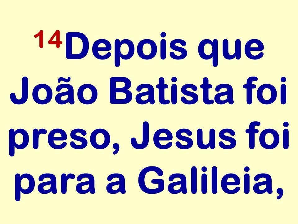 14Depois que João Batista foi preso, Jesus foi para a Galileia,