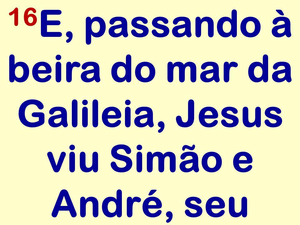 16E, passando à beira do mar da Galileia, Jesus viu Simão e André, seu