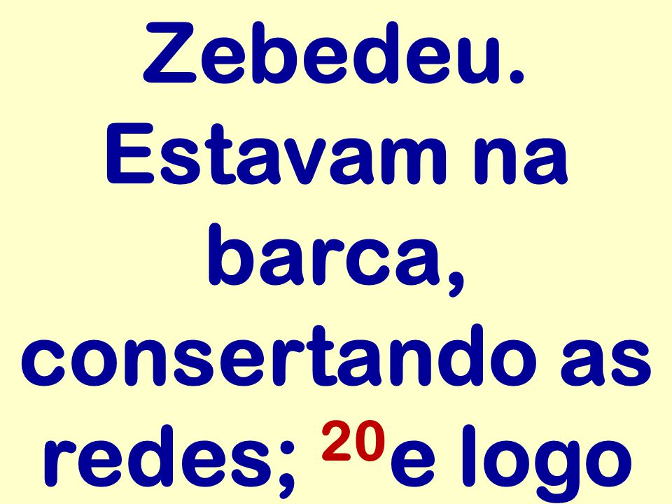 Zebedeu. Estavam na barca, consertando as redes; 20e logo