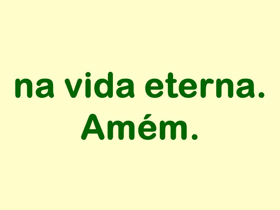na vida eterna. Amém.