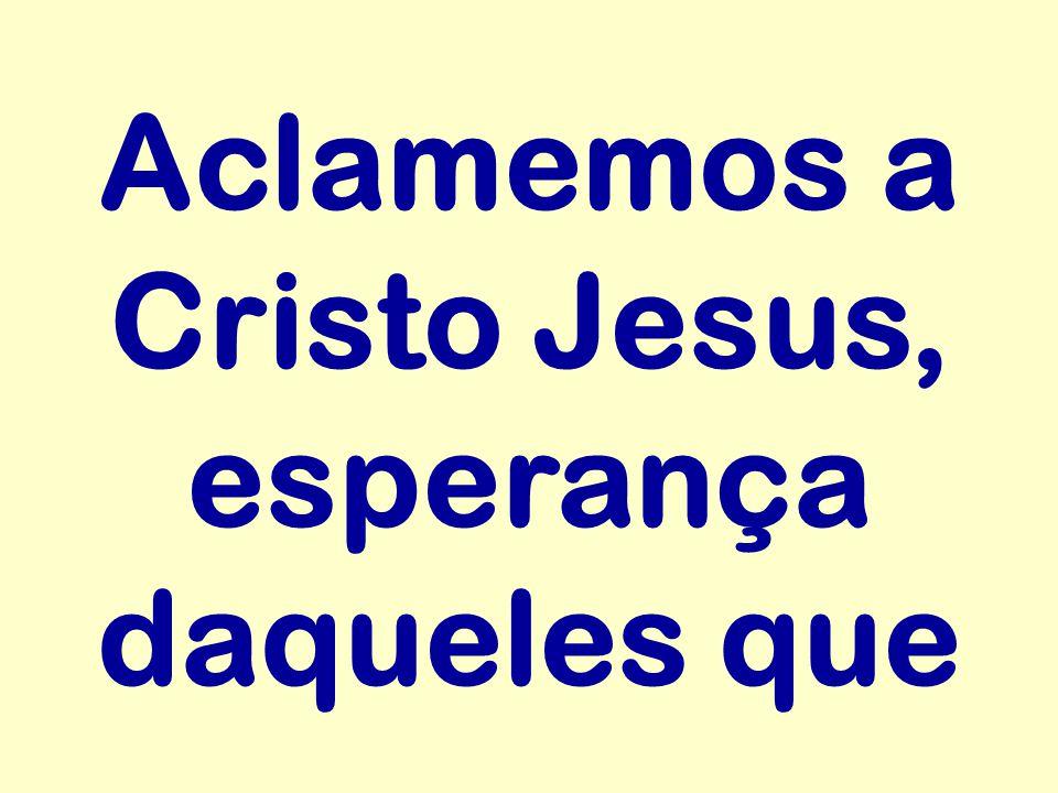Aclamemos a Cristo Jesus, esperança daqueles que