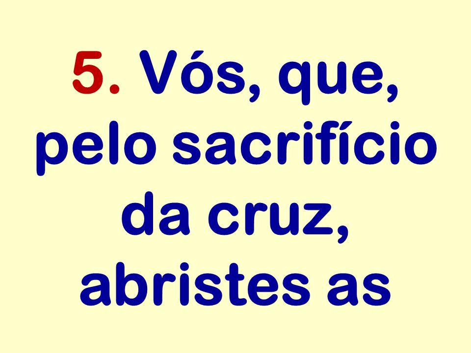 5. Vós, que, pelo sacrifício da cruz, abristes as