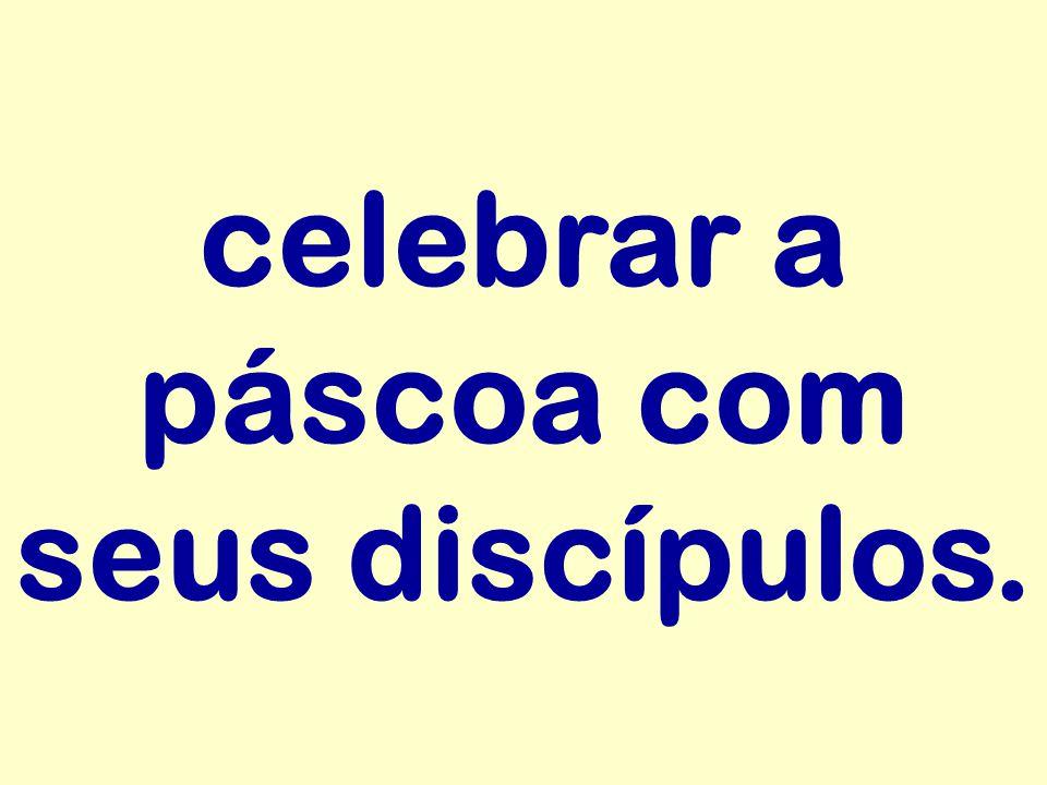 celebrar a páscoa com seus discípulos.