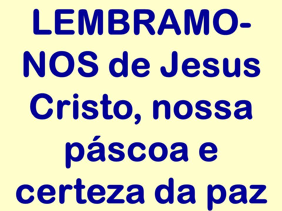 LEMBRAMO-NOS de Jesus Cristo, nossa páscoa e certeza da paz